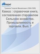 Кавказ : справочная книга, составленная старожилом Сельское хозяйство. Промышленность и торговля. Вып. 7