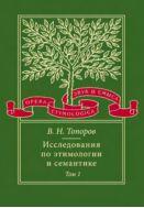 Исследования по этимологии и семантике. Т.1. Теория и некоторые частные ее приложения