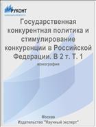 Государственная конкурентная политика и стимулирование конкуренции в Российской Федерации. В 2 т. Т. 1