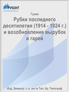 Рубки последнего десятилетия (1914 - 1924 г.) и возобновление вырубок и гарей