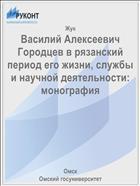 Василий Алексеевич Городцев в рязанский период его жизни, службы и научной деятельности: монография