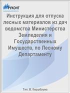 Инструкция для отпуска лесных материалов из дач ведомства Министерства Земледелия и Государственных Имуществ, по Лесному Департаменту